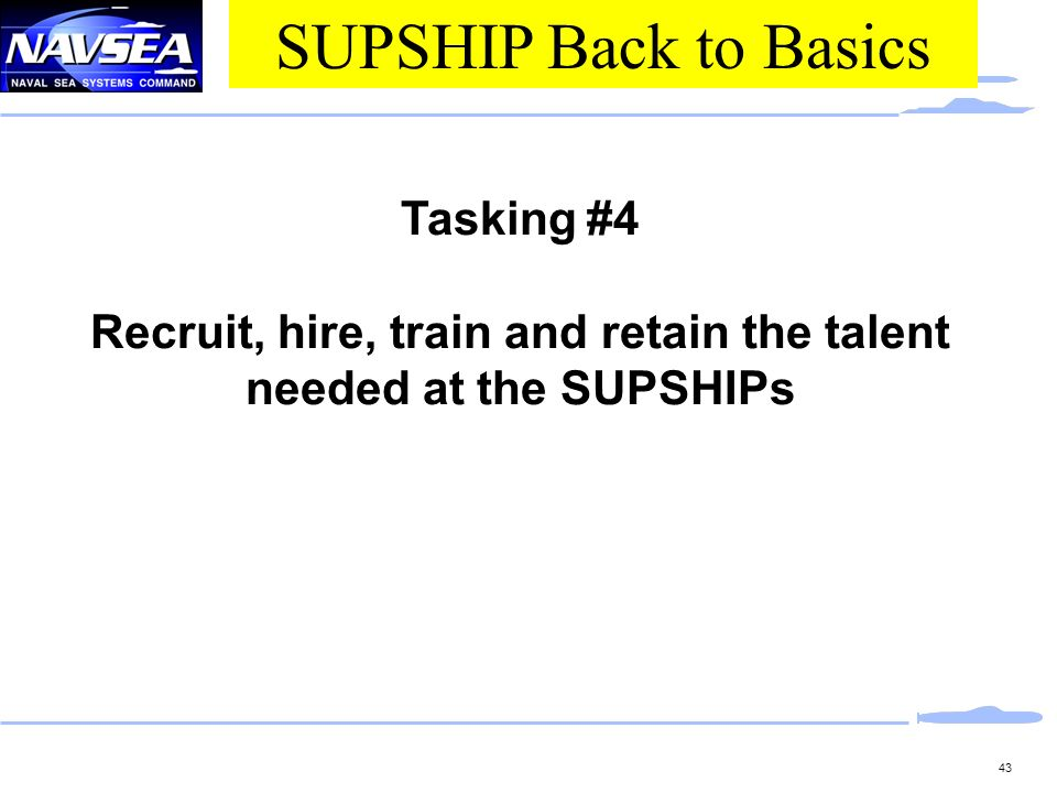 43 Tasking #4 Recruit, hire, train and retain the talent needed at the SUPSHIPs SUPSHIP Back to Basics