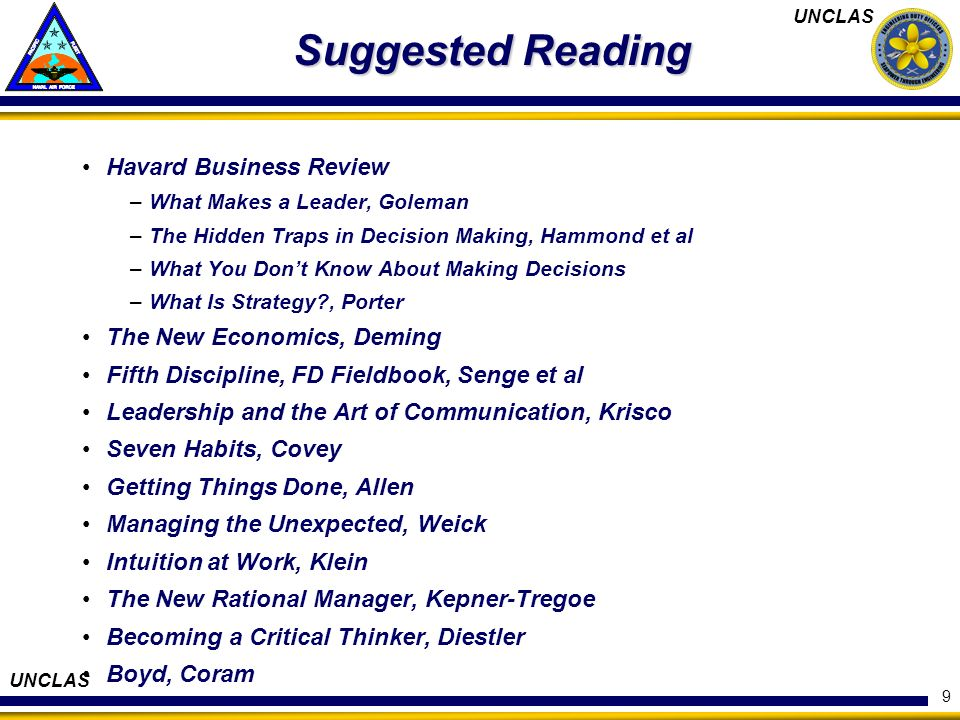 UNCLAS 9 Suggested Reading Havard Business Review –What Makes a Leader, Goleman –The Hidden Traps in Decision Making, Hammond et al –What You Dont Know About Making Decisions –What Is Strategy?, Porter The New Economics, Deming Fifth Discipline, FD Fieldbook, Senge et al Leadership and the Art of Communication, Krisco Seven Habits, Covey Getting Things Done, Allen Managing the Unexpected, Weick Intuition at Work, Klein The New Rational Manager, Kepner-Tregoe Becoming a Critical Thinker, Diestler Boyd, Coram