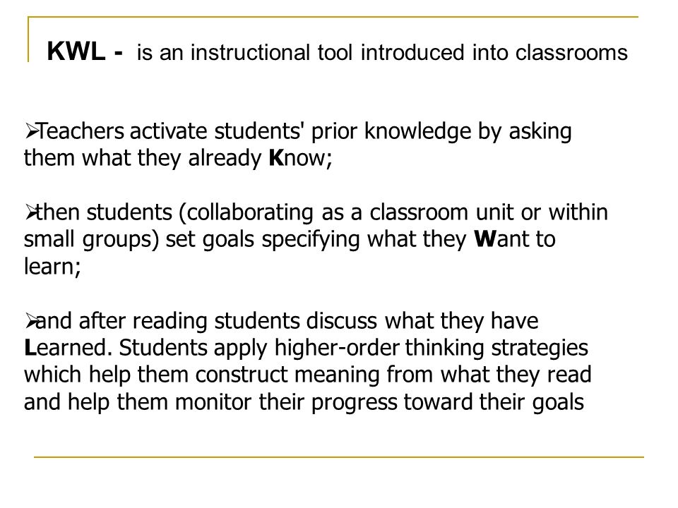 KWL - is an instructional tool introduced into classrooms Teachers activate students' prior knowledge by asking them what they already Know; then stud