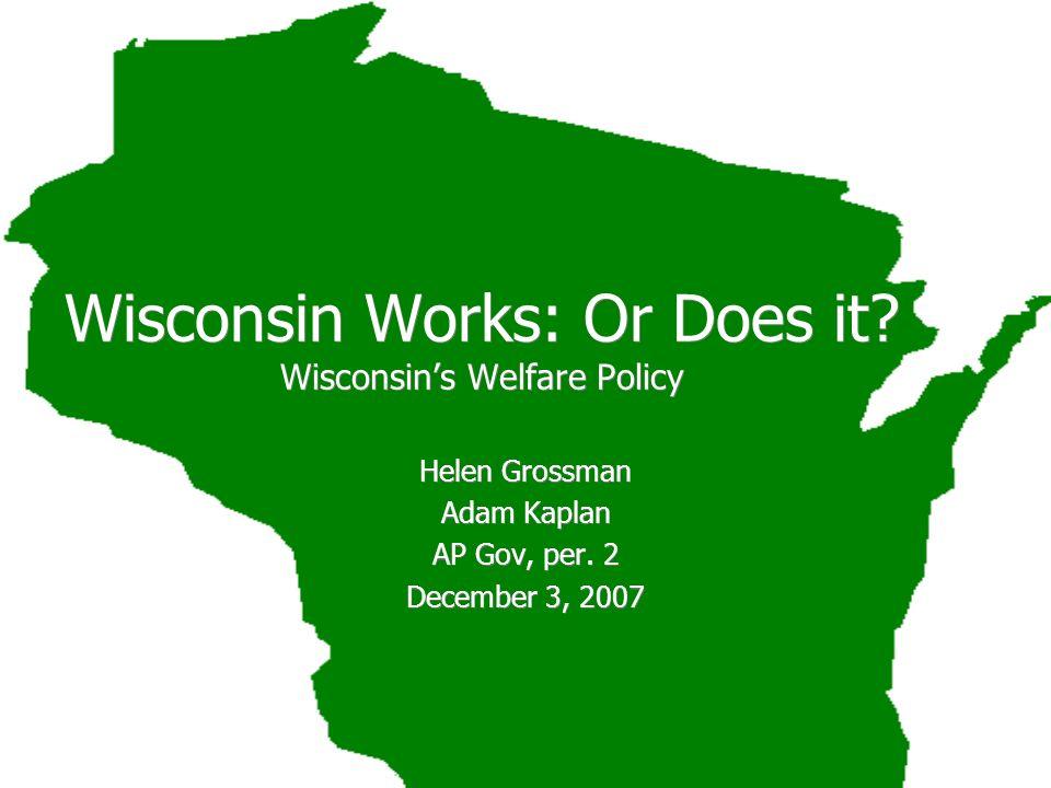 Wisconsin Works: Or Does it? Wisconsins Welfare Policy Helen Grossman Adam Kaplan AP Gov, per. 2 December 3, 2007 Helen Grossman Adam Kaplan AP Gov, p