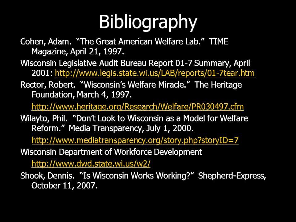 Bibliography Cohen, Adam. The Great American Welfare Lab. TIME Magazine, April 21, 1997. Wisconsin Legislative Audit Bureau Report 01-7 Summary, April