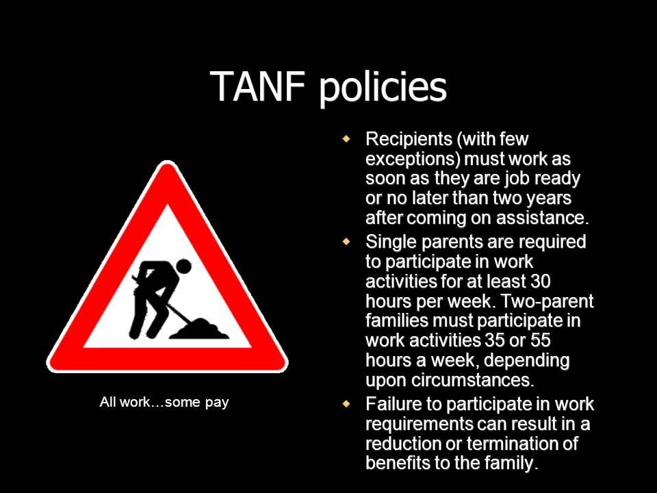 TANF policies Recipients (with few exceptions) must work as soon as they are job ready or no later than two years after coming on assistance. Single p