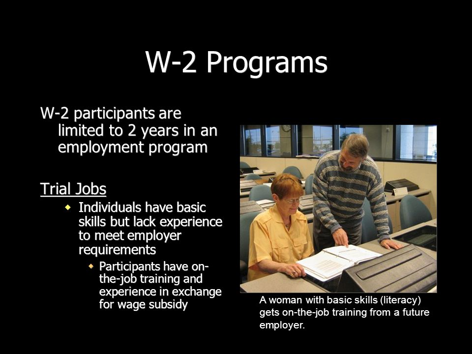 W-2 Programs W-2 participants are limited to 2 years in an employment program Trial Jobs Individuals have basic skills but lack experience to meet emp