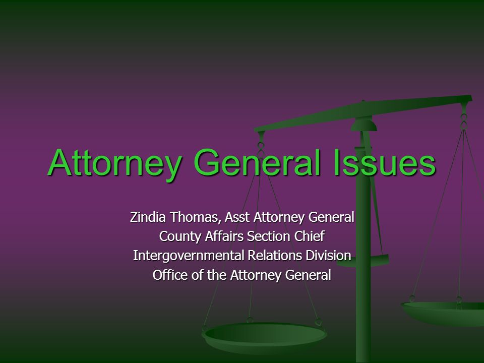 Attorney General Issues Zindia Thomas, Asst Attorney General County Affairs Section Chief Intergovernmental Relations Division Office of the Attorney General