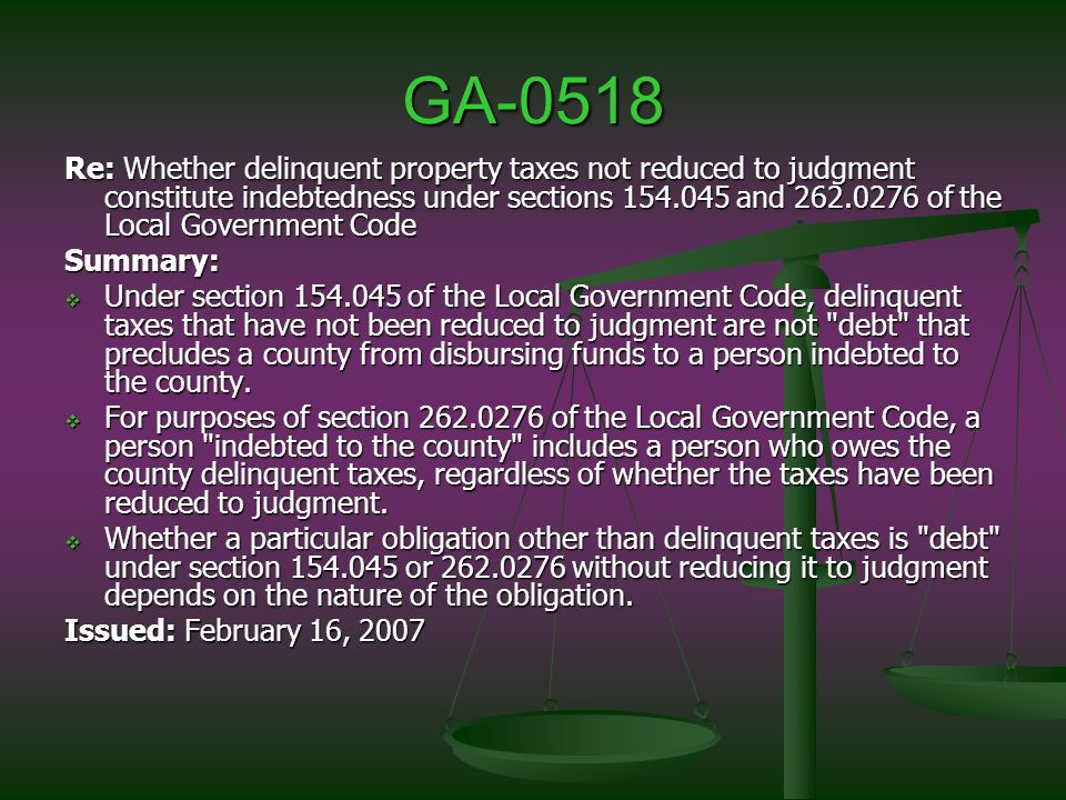 GA-0518 Re: Whether delinquent property taxes not reduced to judgment constitute indebtedness under sections 154.045 and 262.0276 of the Local Government Code Summary: Under section 154.045 of the Local Government Code, delinquent taxes that have not been reduced to judgment are not debt that precludes a county from disbursing funds to a person indebted to the county.