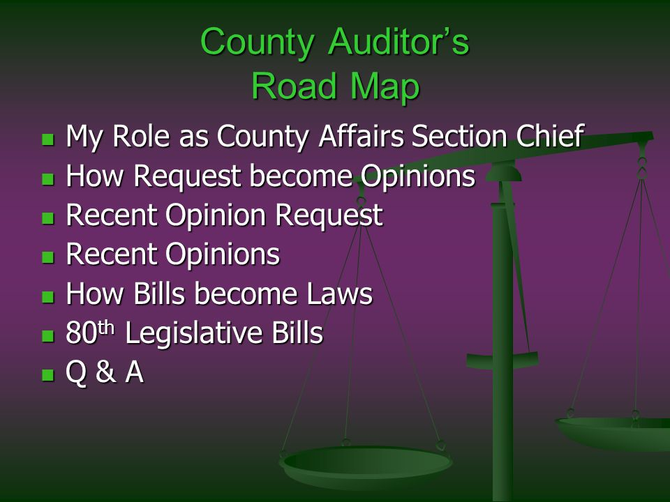 County Auditors Road Map My Role as County Affairs Section Chief My Role as County Affairs Section Chief How Request become Opinions How Request become Opinions Recent Opinion Request Recent Opinion Request Recent Opinions Recent Opinions How Bills become Laws How Bills become Laws 80 th Legislative Bills 80 th Legislative Bills Q & A Q & A