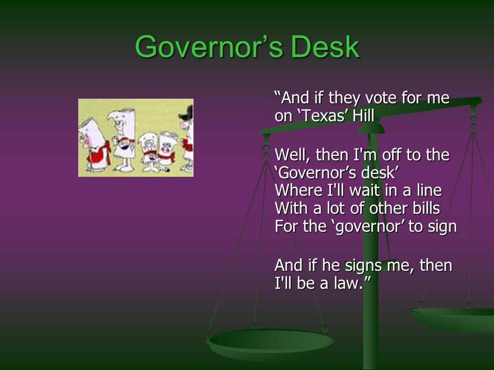 Governors Desk And if they vote for me on Texas Hill Well, then I m off to the Governors desk Where I ll wait in a line With a lot of other bills For the governor to sign And if he signs me, then I ll be a law.