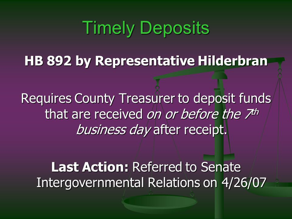 Timely Deposits HB 892 by Representative Hilderbran Requires County Treasurer to deposit funds that are received on or before the 7 th business day after receipt.
