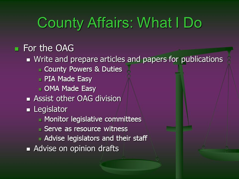 County Affairs: What I Do For the OAG For the OAG Write and prepare articles and papers for publications Write and prepare articles and papers for publications County Powers & Duties County Powers & Duties PIA Made Easy PIA Made Easy OMA Made Easy OMA Made Easy Assist other OAG division Assist other OAG division Legislator Legislator Monitor legislative committees Monitor legislative committees Serve as resource witness Serve as resource witness Advise legislators and their staff Advise legislators and their staff Advise on opinion drafts Advise on opinion drafts