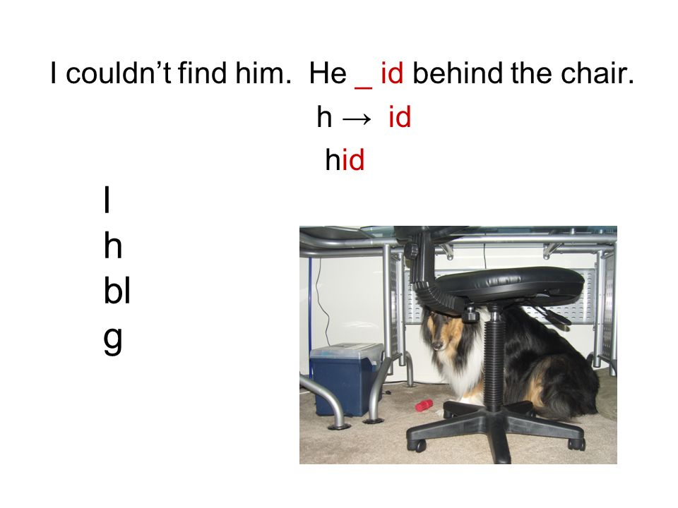 I couldnt find him. He _ id behind the chair. h id l h bl g