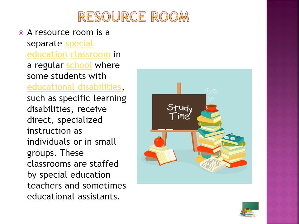 A resource room is a separate special education classroom in a regular school where some students with educational disabilities, such as specific learning disabilities, receive direct, specialized instruction as individuals or in small groups.