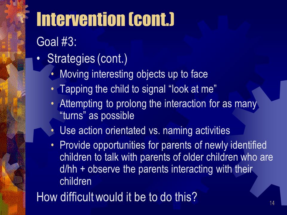 14 Intervention (cont.) Goal #3: Strategies (cont.) Moving interesting objects up to face Tapping the child to signal look at me Attempting to prolong the interaction for as many turns as possible Use action orientated vs.