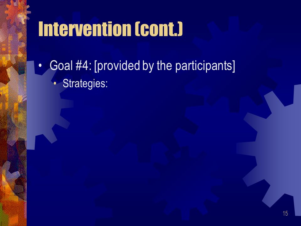 15 Intervention (cont.) Goal #4: [provided by the participants] Strategies: