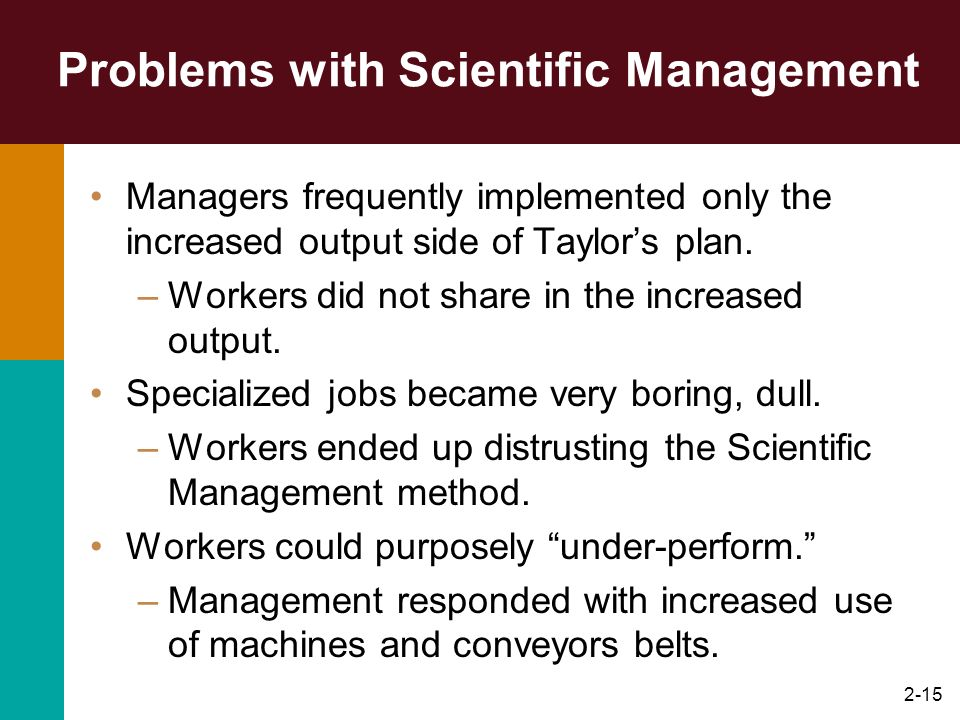 2-15 Problems with Scientific Management Managers frequently implemented only the increased output side of Taylors plan. –Workers did not share in the
