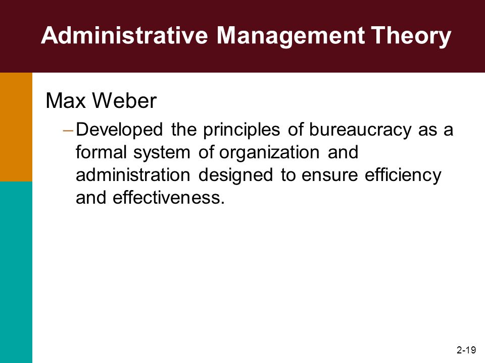 2-19 Administrative Management Theory Max Weber –Developed the principles of bureaucracy as a formal system of organization and administration designe