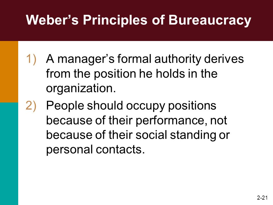 2-21 Webers Principles of Bureaucracy 1)A managers formal authority derives from the position he holds in the organization. 2)People should occupy pos