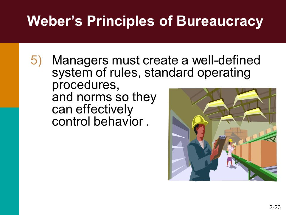 2-23 Webers Principles of Bureaucracy 5)Managers must create a well-defined system of rules, standard operating procedures, and norms so they can effe