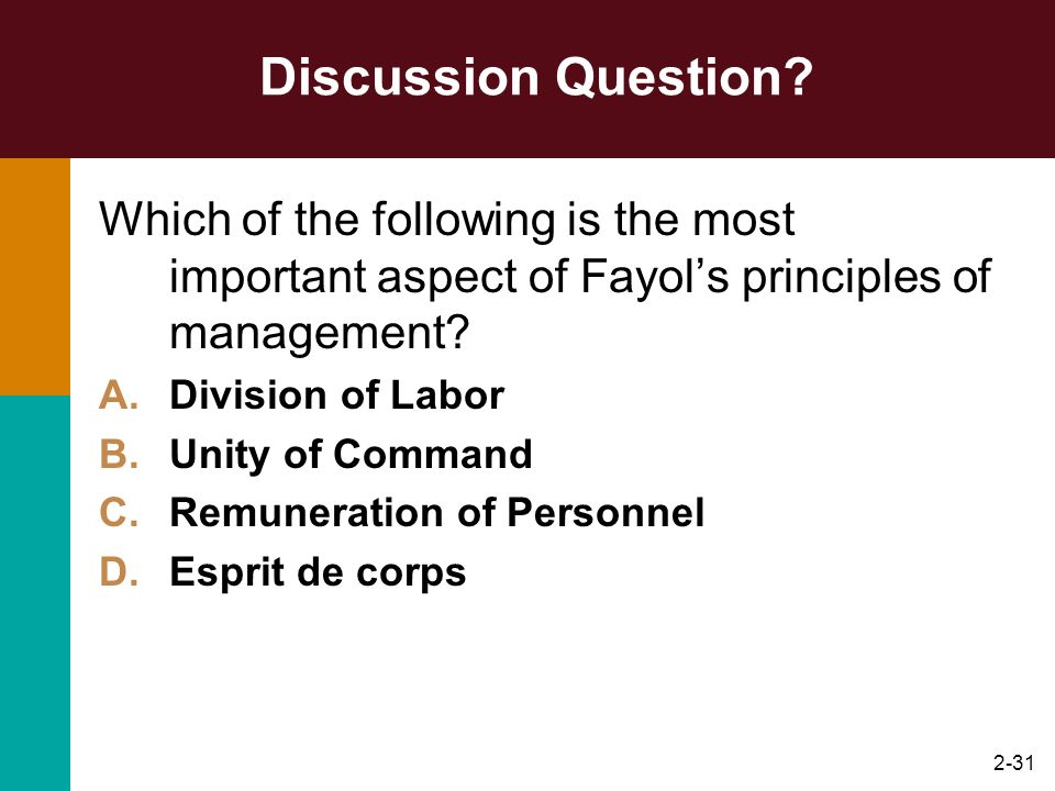 2-31 Discussion Question? Which of the following is the most important aspect of Fayols principles of management? A.Division of Labor B.Unity of Comma