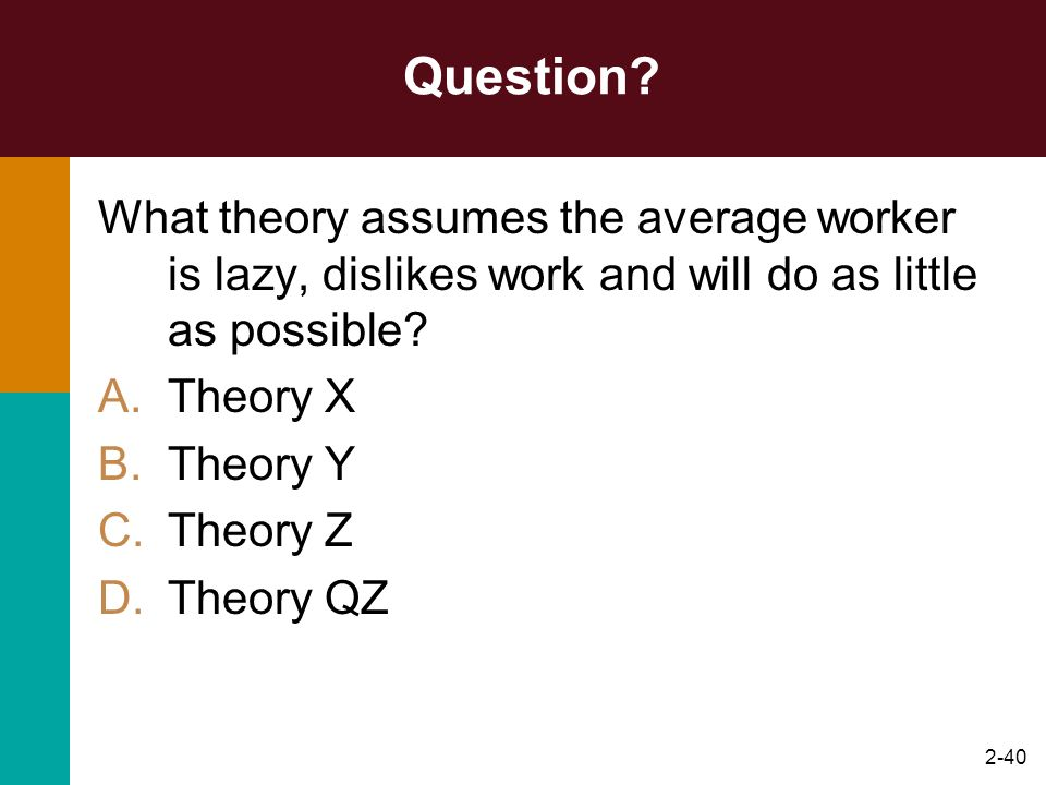 2-40 Question? What theory assumes the average worker is lazy, dislikes work and will do as little as possible? A.Theory X B.Theory Y C.Theory Z D.The
