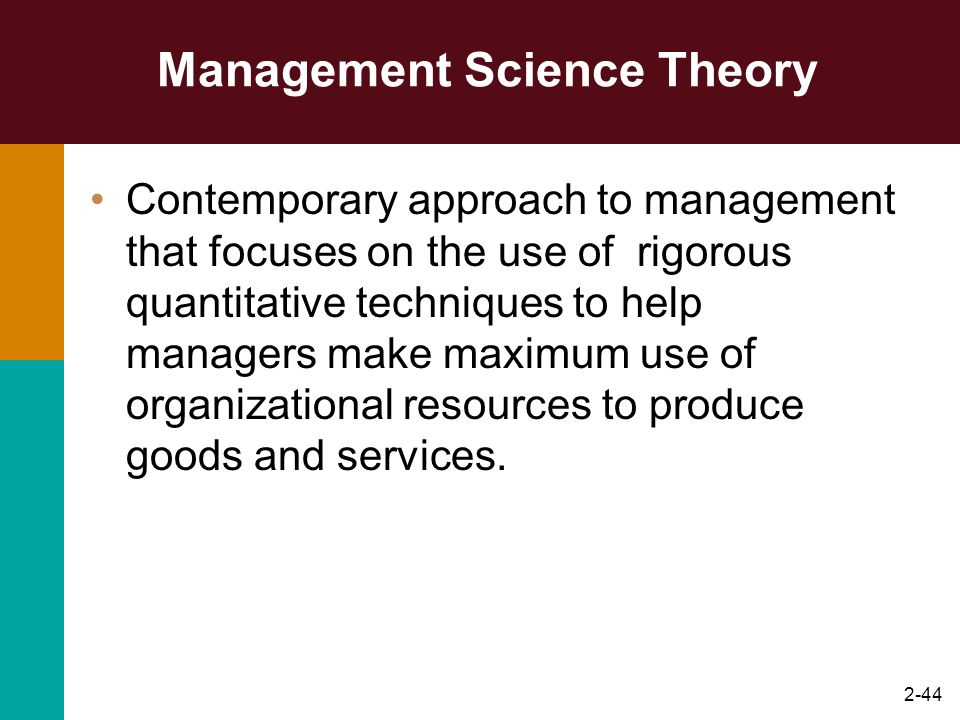 2-44 Management Science Theory Contemporary approach to management that focuses on the use of rigorous quantitative techniques to help managers make m