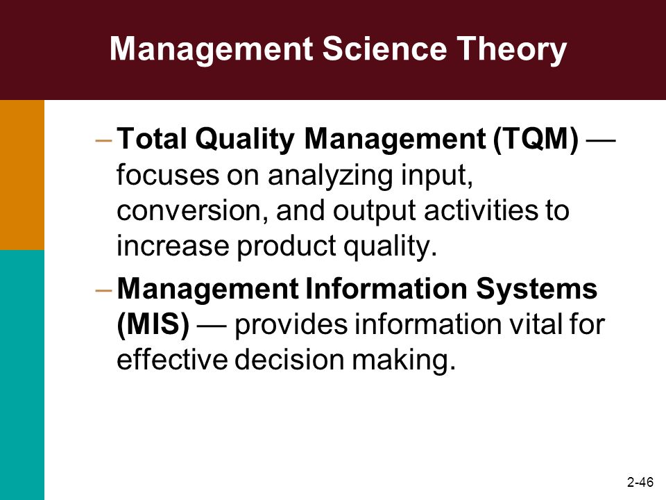 2-46 Management Science Theory –Total Quality Management (TQM) focuses on analyzing input, conversion, and output activities to increase product quali