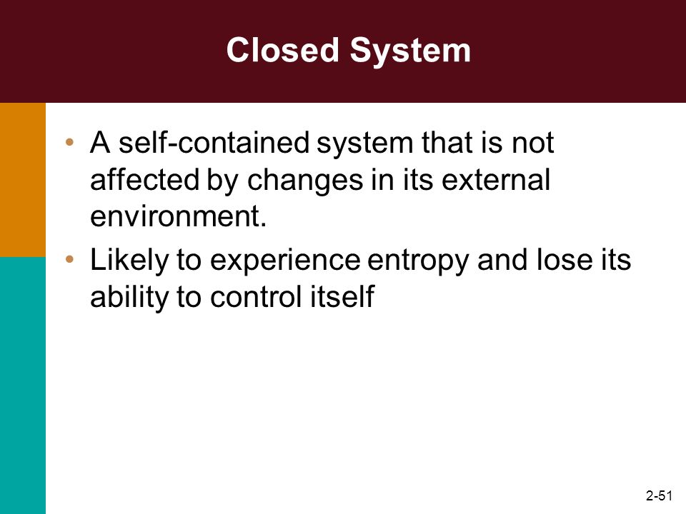 2-51 Closed System A self-contained system that is not affected by changes in its external environment. Likely to experience entropy and lose its abil
