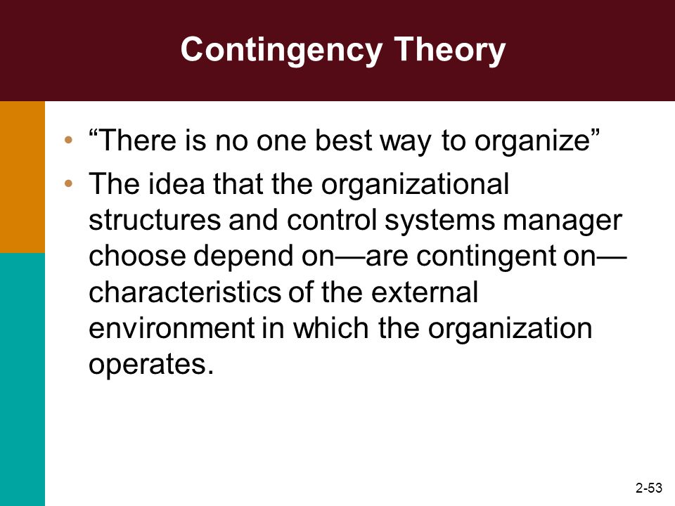 2-53 Contingency Theory There is no one best way to organize The idea that the organizational structures and control systems manager choose depend ona