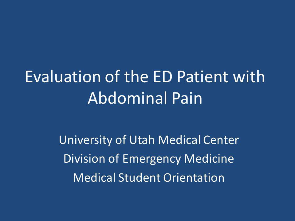 Evaluation of the ED Patient with Abdominal Pain University of Utah Medical Center Division of Emergency Medicine Medical Student Orientation