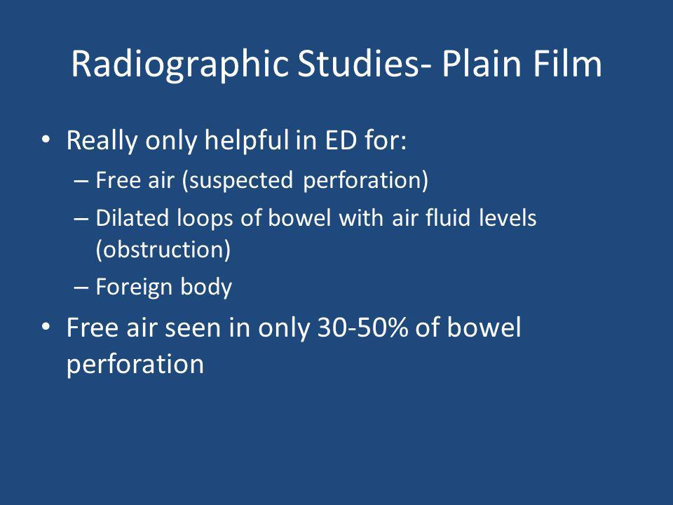 Radiographic Studies- Plain Film Really only helpful in ED for: – Free air (suspected perforation) – Dilated loops of bowel with air fluid levels (obs