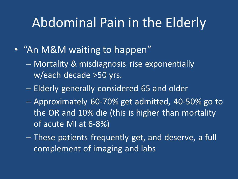 Abdominal Pain in the Elderly An M&M waiting to happen – Mortality & misdiagnosis rise exponentially w/each decade >50 yrs. – Elderly generally consid