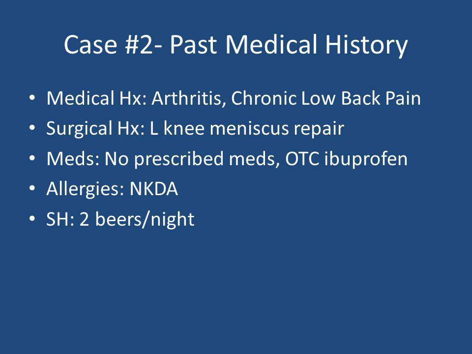 Case #2- Past Medical History Medical Hx: Arthritis, Chronic Low Back Pain Surgical Hx: L knee meniscus repair Meds: No prescribed meds, OTC ibuprofen