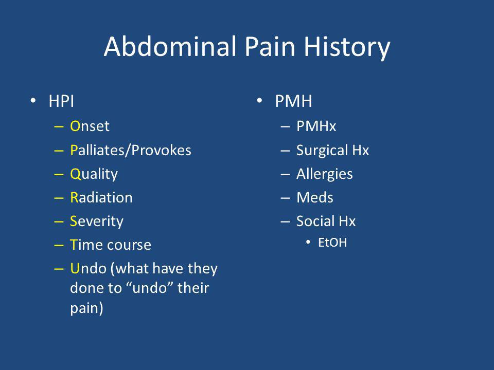 Abdominal Pain History HPI – Onset – Palliates/Provokes – Quality – Radiation – Severity – Time course – Undo (what have they done to undo their pain)