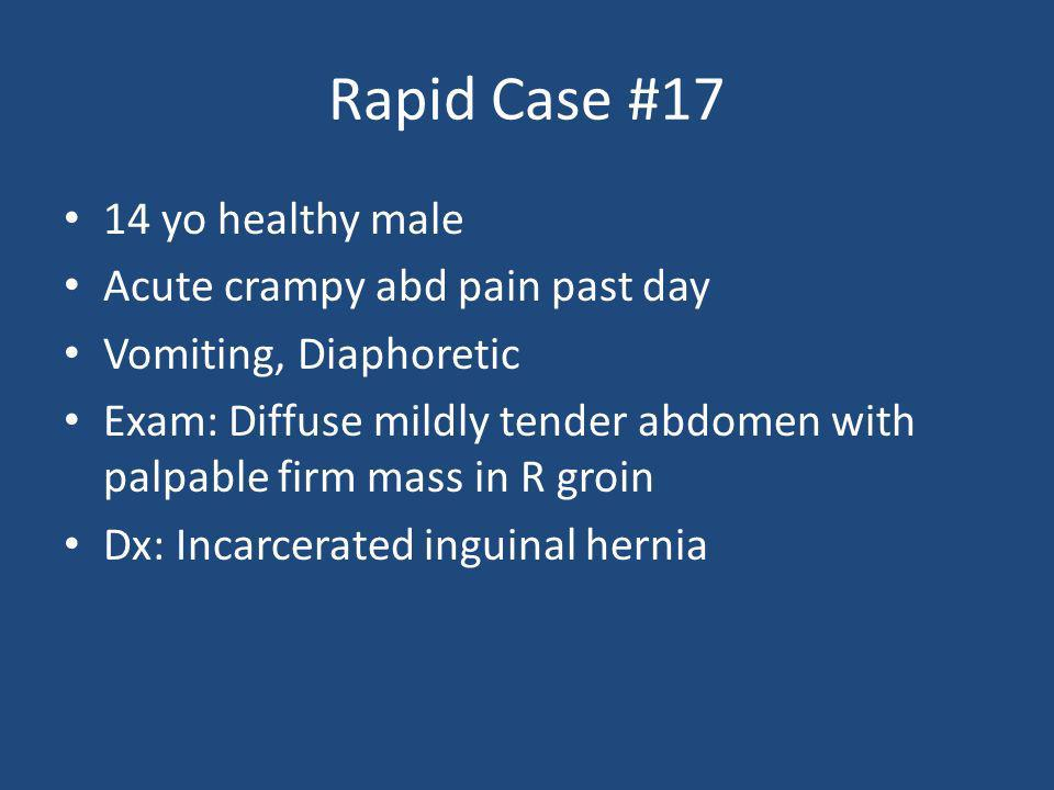 Rapid Case #17 14 yo healthy male Acute crampy abd pain past day Vomiting, Diaphoretic Exam: Diffuse mildly tender abdomen with palpable firm mass in