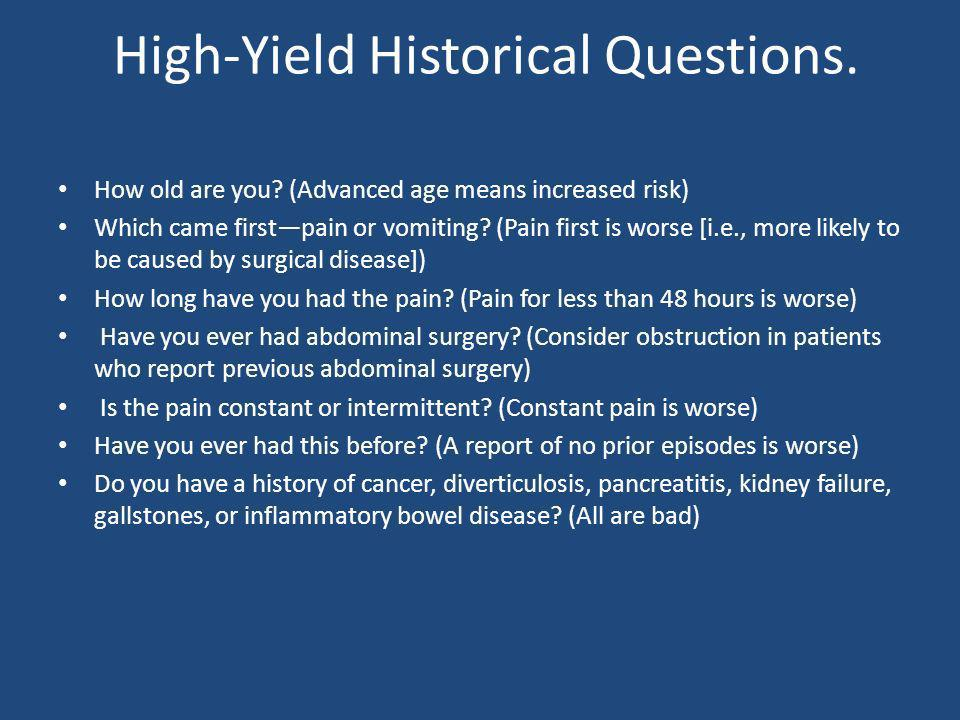 High-Yield Historical Questions. How old are you? (Advanced age means increased risk) Which came firstpain or vomiting? (Pain first is worse [i.e., mo