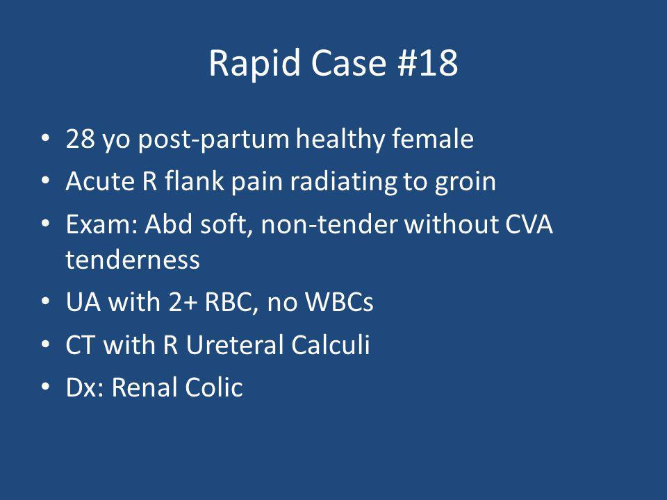 Rapid Case #18 28 yo post-partum healthy female Acute R flank pain radiating to groin Exam: Abd soft, non-tender without CVA tenderness UA with 2+ RBC