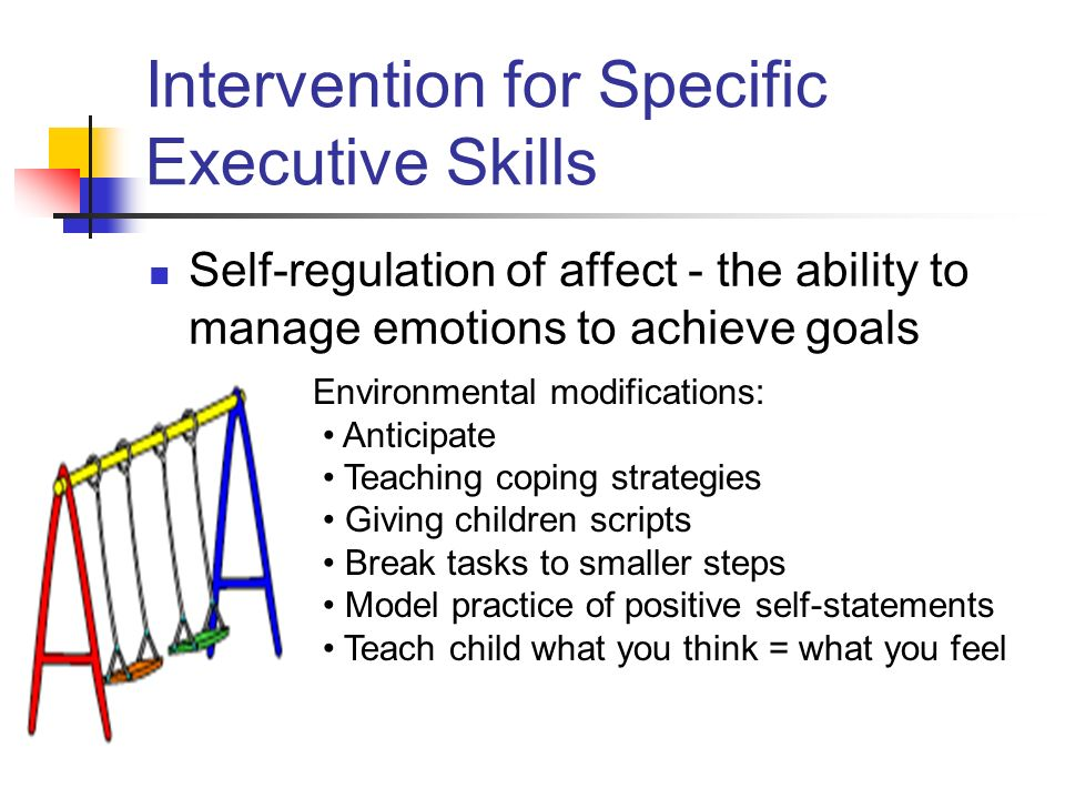 Intervention for Specific Executive Skills Self-regulation of affect - the ability to manage emotions to achieve goals Environmental modifications: Anticipate Teaching coping strategies Giving children scripts Break tasks to smaller steps Model practice of positive self-statements Teach child what you think = what you feel