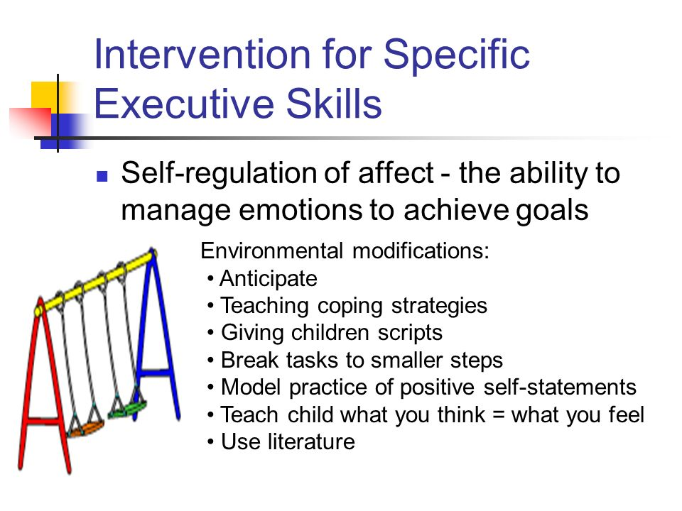 Intervention for Specific Executive Skills Self-regulation of affect - the ability to manage emotions to achieve goals Environmental modifications: Anticipate Teaching coping strategies Giving children scripts Break tasks to smaller steps Model practice of positive self-statements Teach child what you think = what you feel Use literature