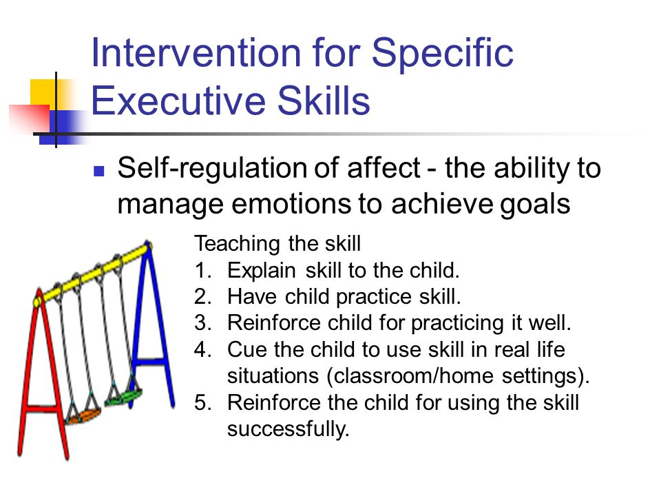 Intervention for Specific Executive Skills Self-regulation of affect - the ability to manage emotions to achieve goals Teaching the skill 1.Explain skill to the child.
