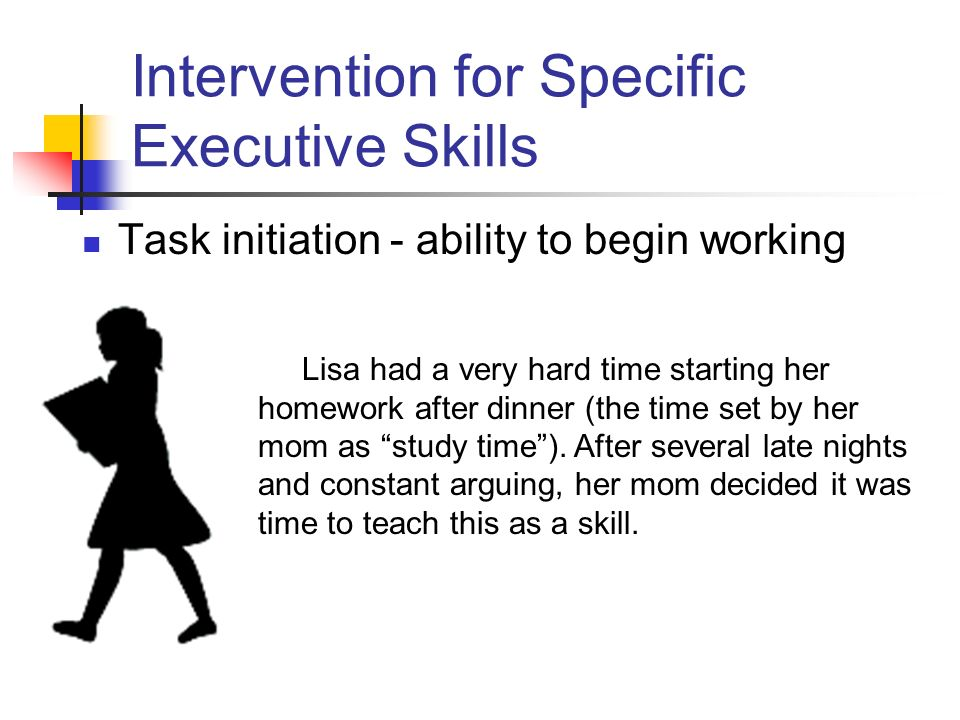 Intervention for Specific Executive Skills Task initiation - ability to begin working Lisa had a very hard time starting her homework after dinner (the time set by her mom as study time).