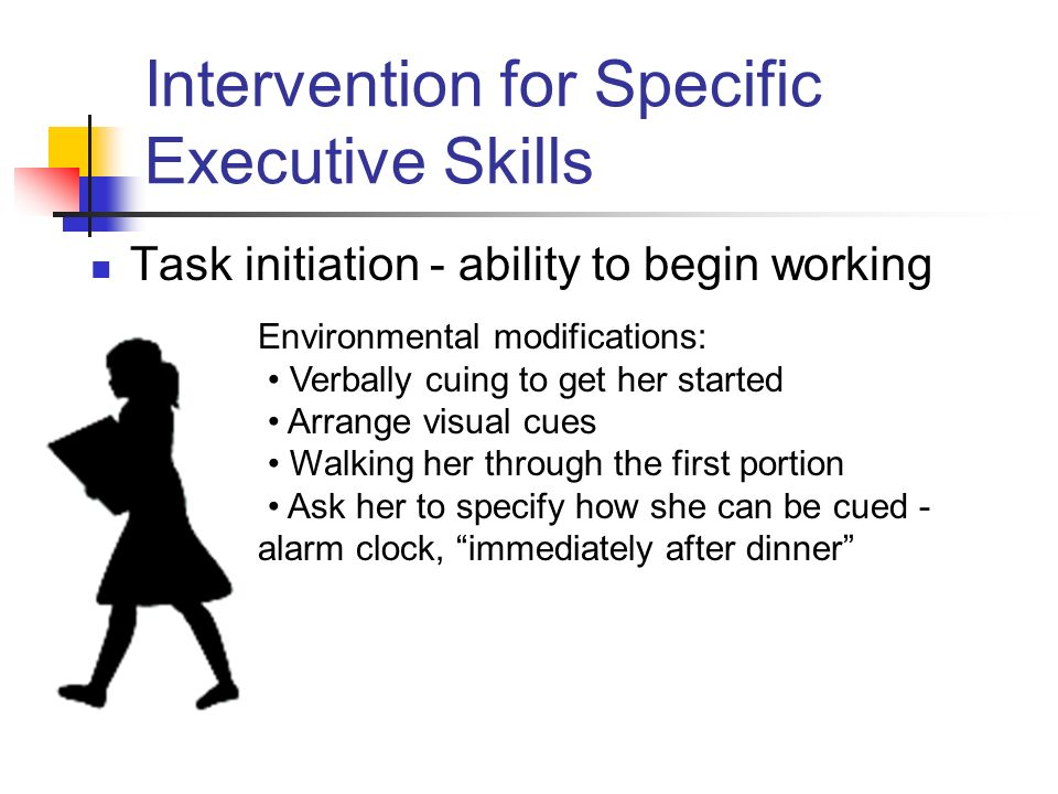 Intervention for Specific Executive Skills Task initiation - ability to begin working Environmental modifications: Verbally cuing to get her started Arrange visual cues Walking her through the first portion Ask her to specify how she can be cued - alarm clock, immediately after dinner