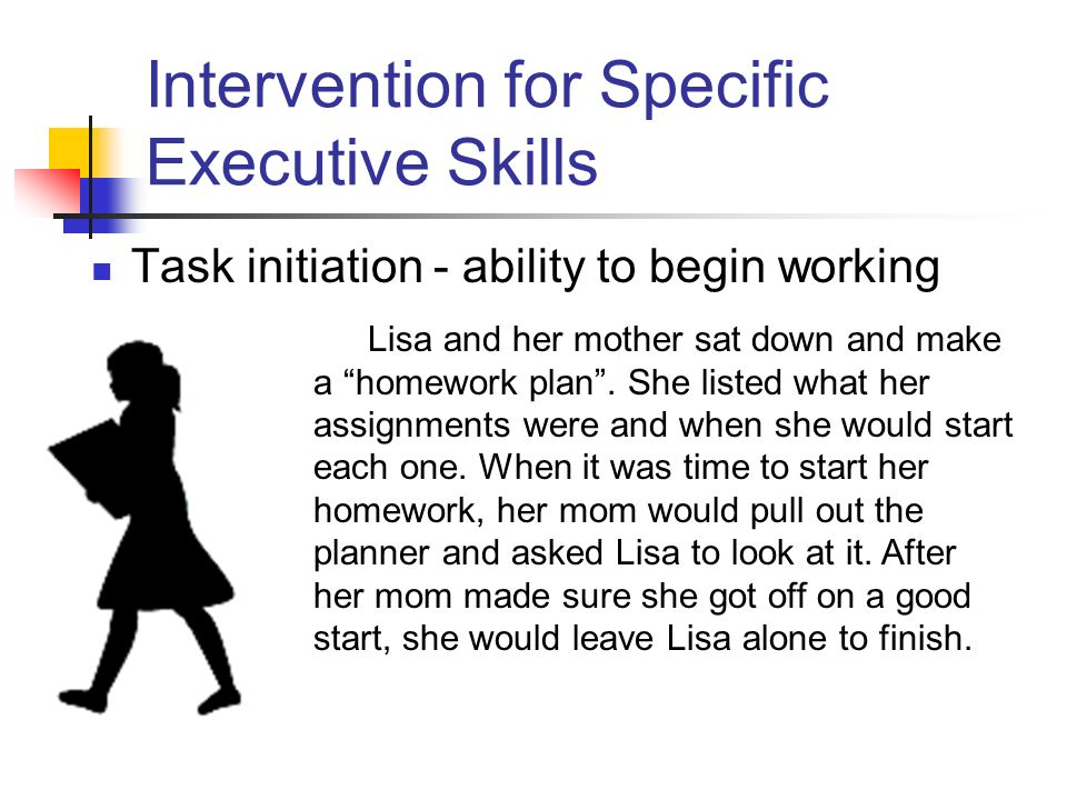 Intervention for Specific Executive Skills Task initiation - ability to begin working Lisa and her mother sat down and make a homework plan.