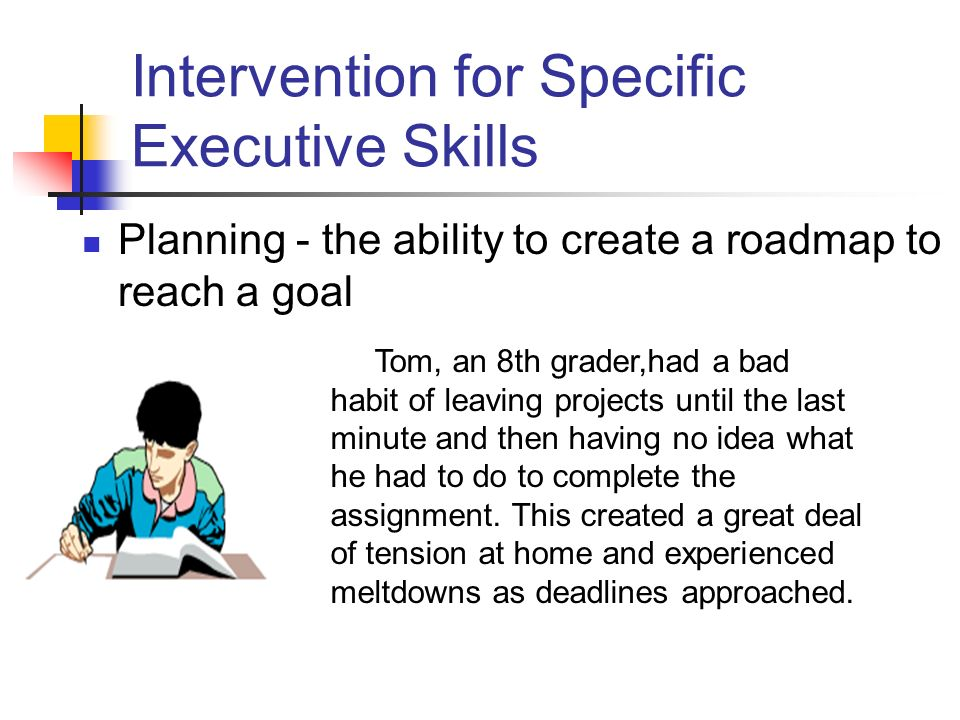 Intervention for Specific Executive Skills Planning - the ability to create a roadmap to reach a goal Tom, an 8th grader,had a bad habit of leaving projects until the last minute and then having no idea what he had to do to complete the assignment.