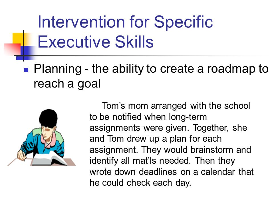 Intervention for Specific Executive Skills Planning - the ability to create a roadmap to reach a goal Toms mom arranged with the school to be notified when long-term assignments were given.
