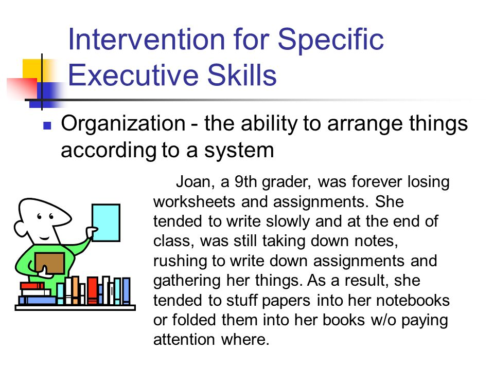 Intervention for Specific Executive Skills Organization - the ability to arrange things according to a system Joan, a 9th grader, was forever losing worksheets and assignments.