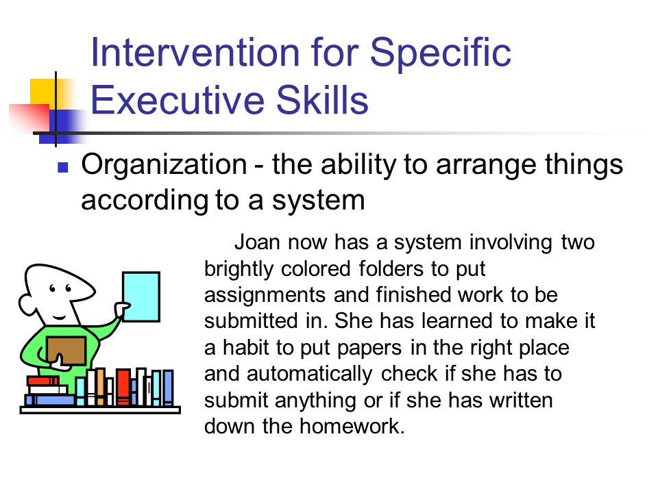Intervention for Specific Executive Skills Organization - the ability to arrange things according to a system Joan now has a system involving two brightly colored folders to put assignments and finished work to be submitted in.