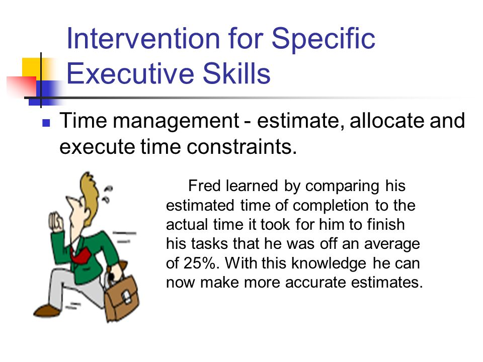 Intervention for Specific Executive Skills Time management - estimate, allocate and execute time constraints.