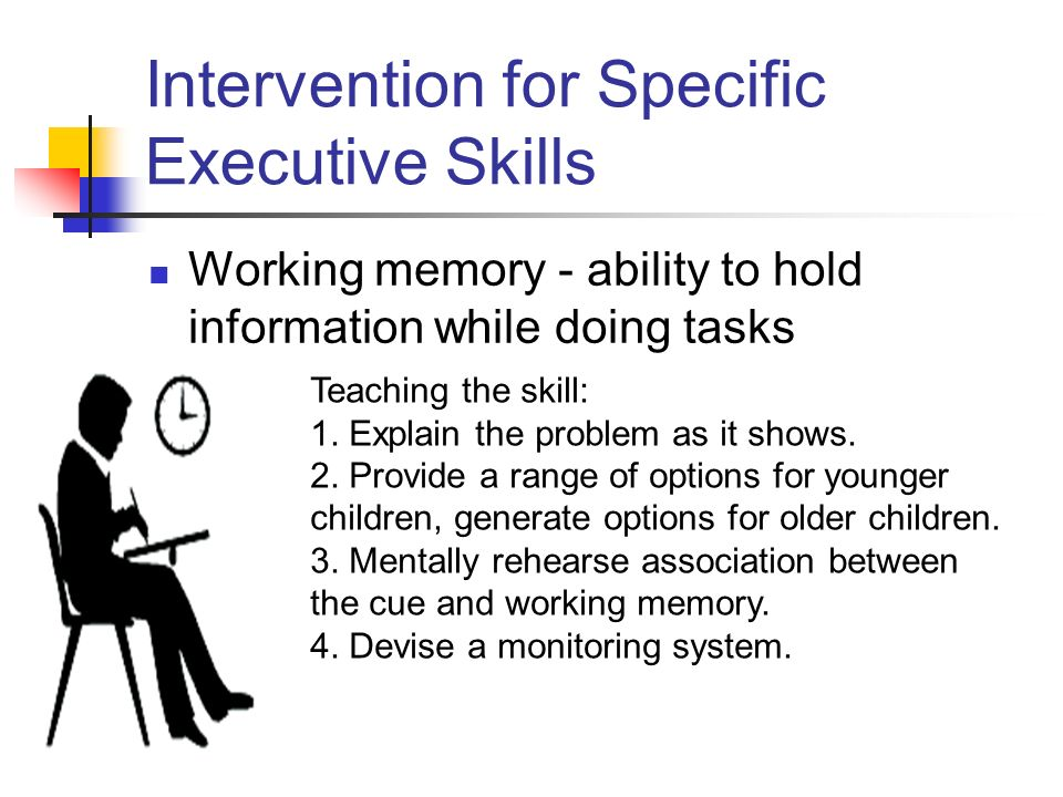 Intervention for Specific Executive Skills Working memory - ability to hold information while doing tasks Teaching the skill: 1.