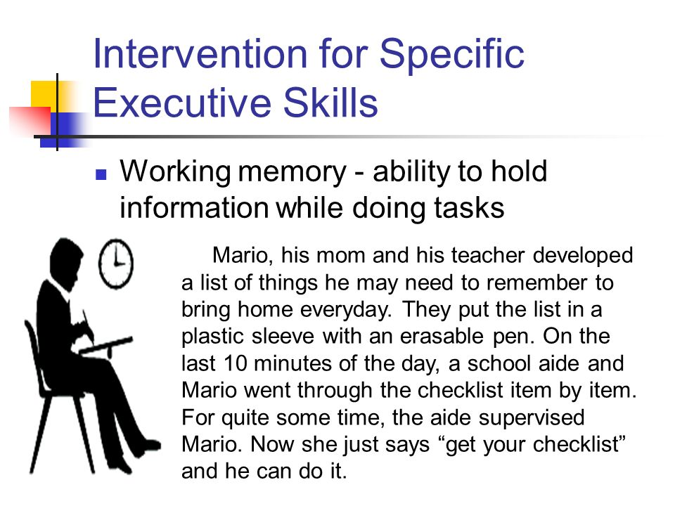 Intervention for Specific Executive Skills Working memory - ability to hold information while doing tasks Mario, his mom and his teacher developed a list of things he may need to remember to bring home everyday.