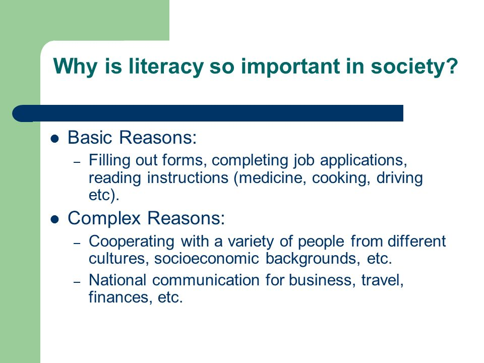 Why is literacy so important in society? Basic Reasons: – Filling out forms, completing job applications, reading instructions (medicine, cooking, dri