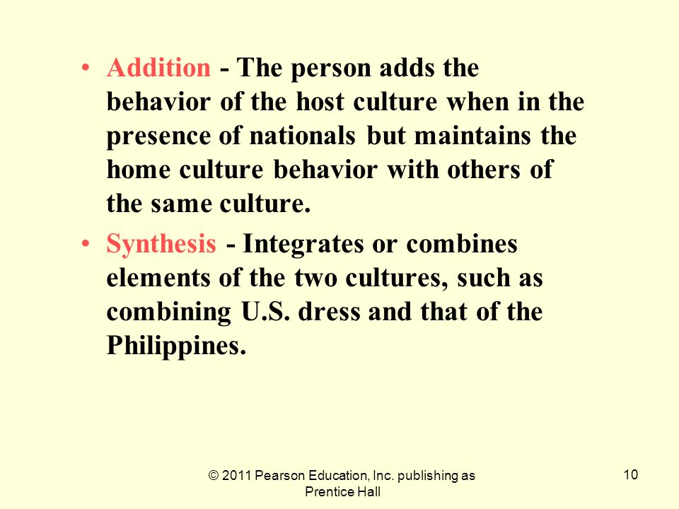 © 2011 Pearson Education, Inc. publishing as Prentice Hall 10 Addition - The person adds the behavior of the host culture when in the presence of nati